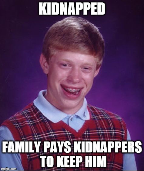 Bad Luck Brian Meme | KIDNAPPED FAMILY PAYS KIDNAPPERS TO KEEP HIM | image tagged in memes,bad luck brian | made w/ Imgflip meme maker