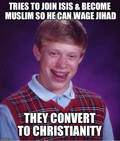 Bad Luck Brian Meme | TRIES TO JOIN ISIS & BECOME MUSLIM SO HE CAN WAGE JIHAD THEY CONVERT TO CHRISTIANITY | image tagged in memes,bad luck brian | made w/ Imgflip meme maker