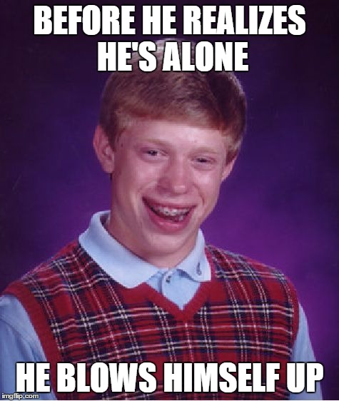 Bad Luck Brian Meme | BEFORE HE REALIZES HE'S ALONE HE BLOWS HIMSELF UP | image tagged in memes,bad luck brian | made w/ Imgflip meme maker