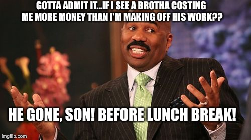 Steve Harvey Meme | GOTTA ADMIT IT...IF I SEE A BROTHA COSTING ME MORE MONEY THAN I'M MAKING OFF HIS WORK?? HE GONE, SON! BEFORE LUNCH BREAK! | image tagged in memes,steve harvey | made w/ Imgflip meme maker