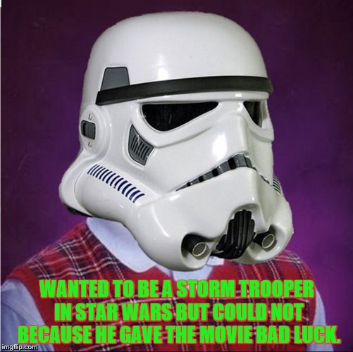 bad luck stormtrooper | WANTED TO BE A STORM TROOPER IN STAR WARS BUT COULD NOT BECAUSE HE GAVE THE MOVIE BAD LUCK. | image tagged in bad luck stormtrooper | made w/ Imgflip meme maker