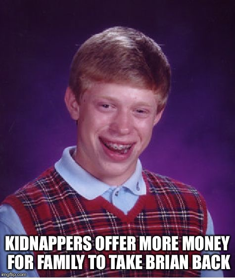 Bad Luck Brian Meme | KIDNAPPERS OFFER MORE MONEY FOR FAMILY TO TAKE BRIAN BACK | image tagged in memes,bad luck brian | made w/ Imgflip meme maker