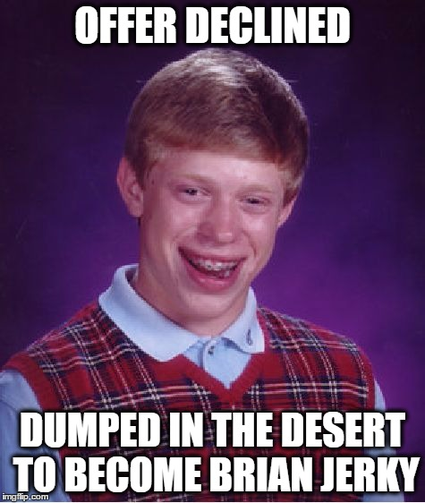 Bad Luck Brian Meme | OFFER DECLINED DUMPED IN THE DESERT TO BECOME BRIAN JERKY | image tagged in memes,bad luck brian | made w/ Imgflip meme maker