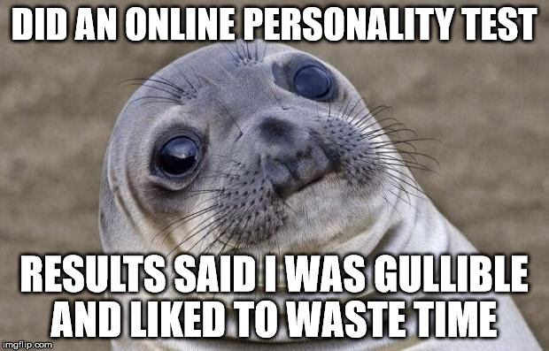 Awkward Moment Sealion Meme | DID AN ONLINE PERSONALITY TEST RESULTS SAID I WAS GULLIBLE AND LIKED TO WASTE TIME | image tagged in memes,awkward moment sealion | made w/ Imgflip meme maker