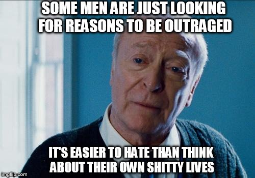 alfred |  SOME MEN ARE JUST LOOKING FOR REASONS TO BE OUTRAGED; IT'S EASIER TO HATE THAN THINK ABOUT THEIR OWN SHITTY LIVES | image tagged in alfred | made w/ Imgflip meme maker