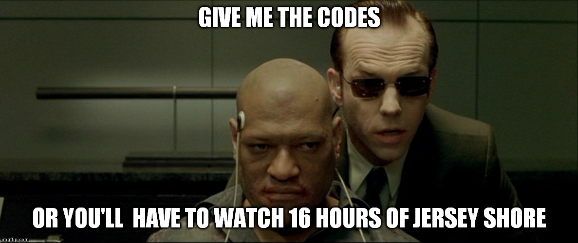 That's brutal!! |  GIVE ME THE CODES; OR YOU'LL  HAVE TO WATCH 16 HOURS OF JERSEY SHORE | image tagged in morpheus,memes | made w/ Imgflip meme maker
