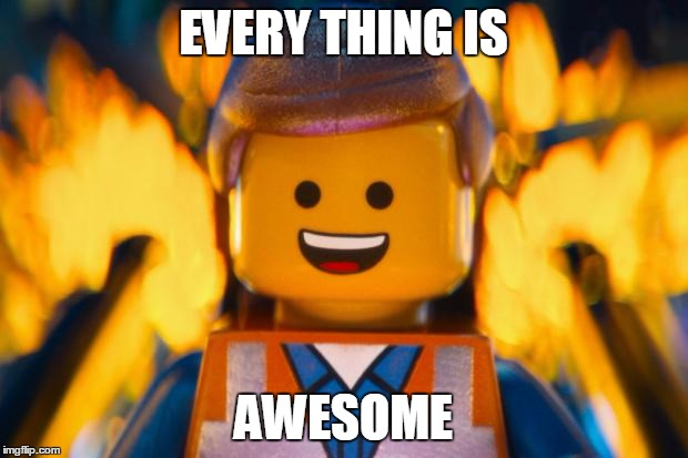 lego movie emmet |  EVERY THING IS; AWESOME | image tagged in lego movie emmet | made w/ Imgflip meme maker