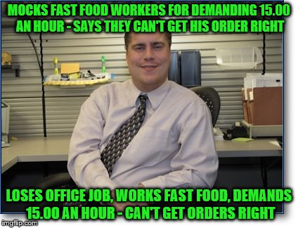 workplace irony |  MOCKS FAST FOOD WORKERS FOR DEMANDING 15.00 AN HOUR - SAYS THEY CAN'T GET HIS ORDER RIGHT; LOSES OFFICE JOB, WORKS FAST FOOD, DEMANDS 15.00 AN HOUR - CAN'T GET ORDERS RIGHT | image tagged in fast food,irony,mad karma,liberal vs conservative,scumbag,asshole | made w/ Imgflip meme maker