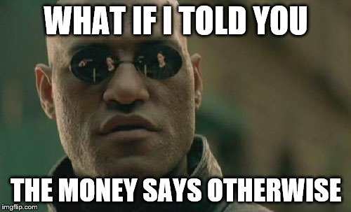 Matrix Morpheus Meme | WHAT IF I TOLD YOU THE MONEY SAYS OTHERWISE | image tagged in memes,matrix morpheus | made w/ Imgflip meme maker