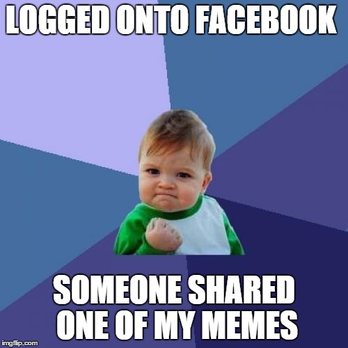 Just scrolling through the feed and BAM there my meme was!  | LOGGED ONTO FACEBOOK SOMEONE SHARED ONE OF MY MEMES | image tagged in memes,success kid | made w/ Imgflip meme maker