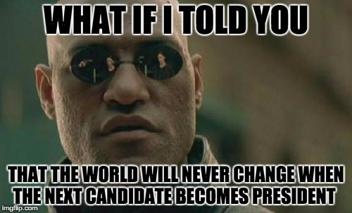 The World Will Never Be Changed... | WHAT IF I TOLD YOU THAT THE WORLD WILL NEVER CHANGE WHEN THE NEXT CANDIDATE BECOMES PRESIDENT | image tagged in memes,matrix morpheus | made w/ Imgflip meme maker