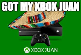 Xbox Juan |  GOT MY XBOX JUAN | image tagged in memes,gifs,xbox one | made w/ Imgflip meme maker