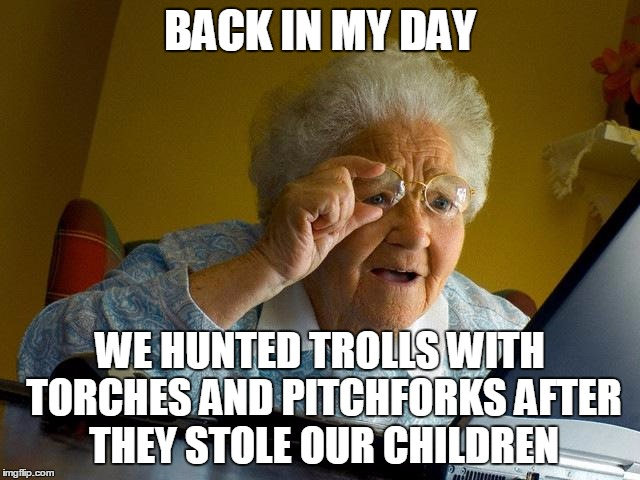 Grandma Finds The Internet Meme | BACK IN MY DAY WE HUNTED TROLLS WITH TORCHES AND PITCHFORKS AFTER THEY STOLE OUR CHILDREN | image tagged in memes,grandma finds the internet | made w/ Imgflip meme maker