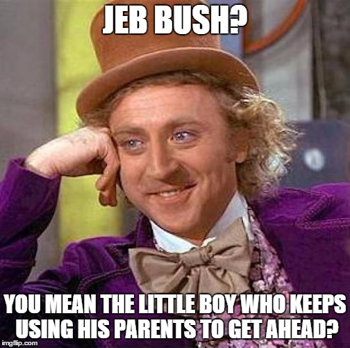 Creepy Condescending Wonka Meme | JEB BUSH? YOU MEAN THE LITTLE BOY WHO KEEPS USING HIS PARENTS TO GET AHEAD? | image tagged in memes,creepy condescending wonka | made w/ Imgflip meme maker