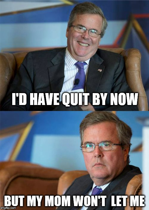 Hide the pain Jeb! | I'D HAVE QUIT BY NOW BUT MY MOM WON'T  LET ME | image tagged in memes,jeb bush | made w/ Imgflip meme maker