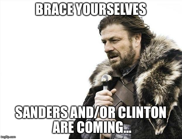 Brace Yourselves X is Coming Meme | BRACE YOURSELVES SANDERS AND/OR CLINTON ARE COMING... | image tagged in memes,brace yourselves x is coming | made w/ Imgflip meme maker