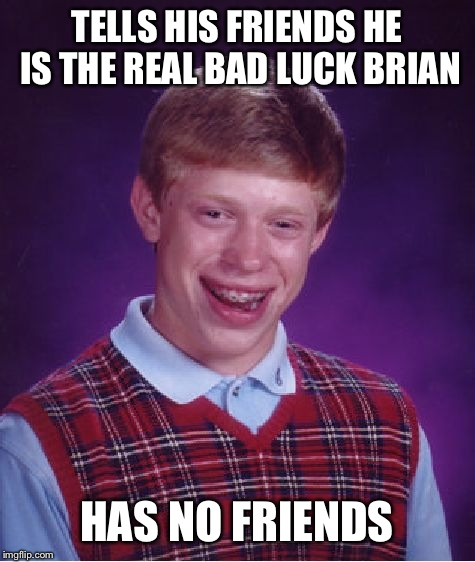 Bad Luck Brian Meme | TELLS HIS FRIENDS HE IS THE REAL BAD LUCK BRIAN HAS NO FRIENDS | image tagged in memes,bad luck brian | made w/ Imgflip meme maker