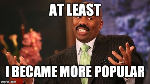 Steve Harvey Meme | AT LEAST I BECAME MORE POPULAR | image tagged in memes,steve harvey | made w/ Imgflip meme maker