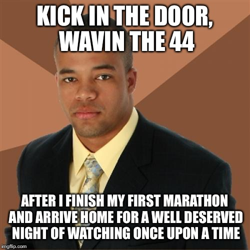 Successful Black Man |  KICK IN THE DOOR, WAVIN THE 44; AFTER I FINISH MY FIRST MARATHON AND ARRIVE HOME FOR A WELL DESERVED NIGHT OF WATCHING ONCE UPON A TIME | image tagged in memes,successful black man | made w/ Imgflip meme maker