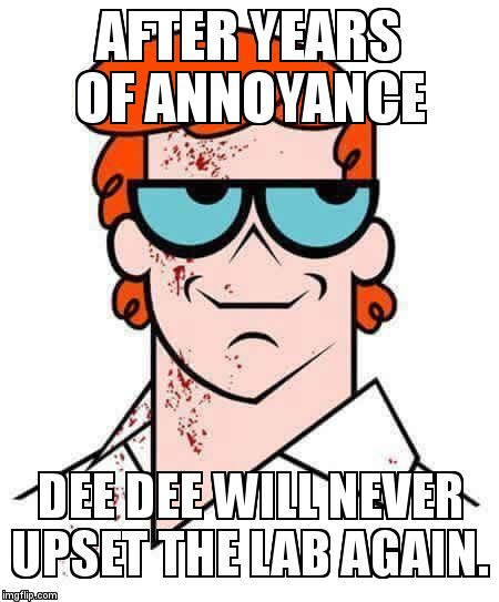 Morgan's laboratory | AFTER YEARS OF ANNOYANCE DEE DEE WILL NEVER UPSET THE LAB AGAIN. | image tagged in dexter | made w/ Imgflip meme maker