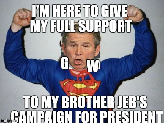 W. to the rescue | I'M HERE TO GIVE MY FULL SUPPORT TO MY BROTHER JEB'S CAMPAIGN FOR PRESIDENT G W | image tagged in retard superman,george bush,jeb bush,election 2016 | made w/ Imgflip meme maker