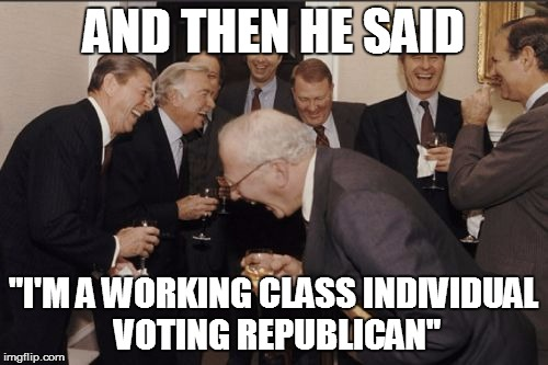 "AND THEN HE SAID ""I'M A WORKING CLASS INDIVIDUAL VOTING REPUBLICAN"" 