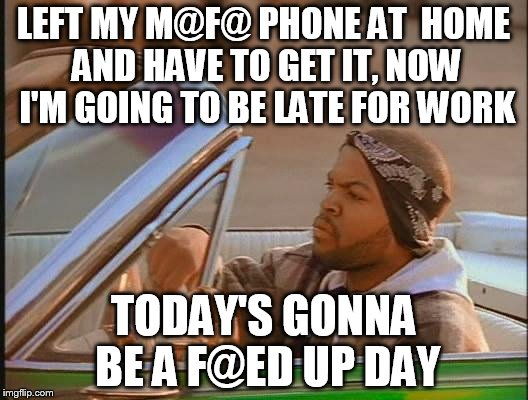 Why else would he be going the wrong way? |  LEFT MY M@F@ PHONE AT  HOME AND HAVE TO GET IT, NOW I'M GOING TO BE LATE FOR WORK; TODAY'S GONNA BE A F@ED UP DAY | image tagged in ice cube,memes,funny,bad day | made w/ Imgflip meme maker