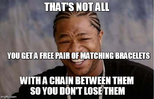 Yo Dawg Heard You Meme | THAT'S NOT ALL WITH A CHAIN BETWEEN THEM SO YOU DON'T LOSE THEM YOU GET A FREE PAIR OF MATCHING BRACELETS | image tagged in memes,yo dawg heard you | made w/ Imgflip meme maker