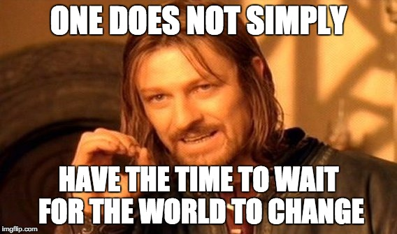 One Does Not Simply Meme | ONE DOES NOT SIMPLY HAVE THE TIME TO WAIT FOR THE WORLD TO CHANGE | image tagged in memes,one does not simply | made w/ Imgflip meme maker
