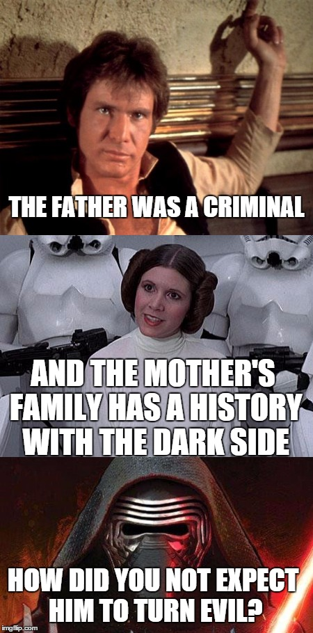 Seriously | THE FATHER WAS A CRIMINAL AND THE MOTHER'S FAMILY HAS A HISTORY WITH THE DARK SIDE HOW DID YOU NOT EXPECT HIM TO TURN EVIL? | image tagged in star wars,star wars the force awakens,kylo ren | made w/ Imgflip meme maker