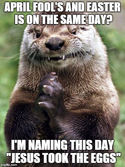 "Evil Otter | APRIL FOOL'S AND EASTER IS ON THE SAME DAY? I'M NAMING THIS DAY ""JESUS TOOK THE EGGS"" 