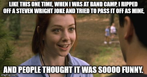 band camp | LIKE THIS ONE TIME, WHEN I WAS AT BAND CAMP, I RIPPED OFF A STEVEN WRIGHT JOKE AND TRIED TO PASS IT OFF AS MINE, AND PEOPLE THOUGHT IT WAS S | image tagged in band camp | made w/ Imgflip meme maker