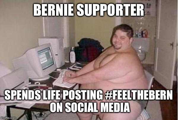 Chunky Charles | BERNIE SUPPORTER SPENDS LIFE POSTING #FEELTHEBERN ON SOCIAL MEDIA | image tagged in chunky charles | made w/ Imgflip meme maker