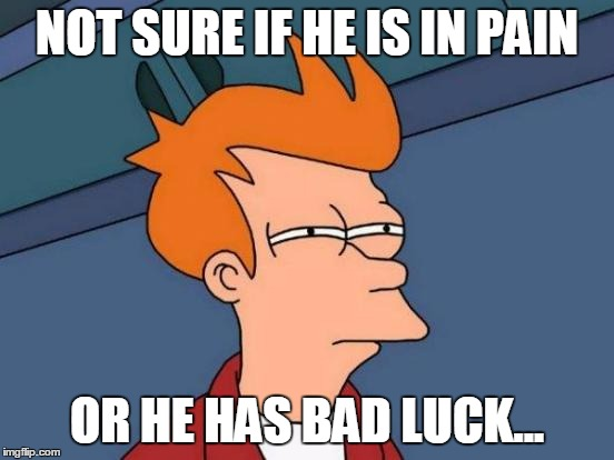 Futurama Fry Meme | NOT SURE IF HE IS IN PAIN OR HE HAS BAD LUCK... | image tagged in memes,futurama fry | made w/ Imgflip meme maker