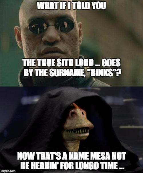 "http://darthjarjar.com/ | WHAT IF I TOLD YOU NOW THAT'S A NAME MESA NOT BE HEARIN' FOR LONGO TIME ... THE TRUE SITH LORD ... GOES BY THE SURNAME, ""BINKS""? 