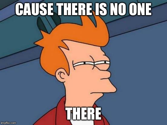 CAUSE THERE IS NO ONE THERE | image tagged in memes,futurama fry | made w/ Imgflip meme maker