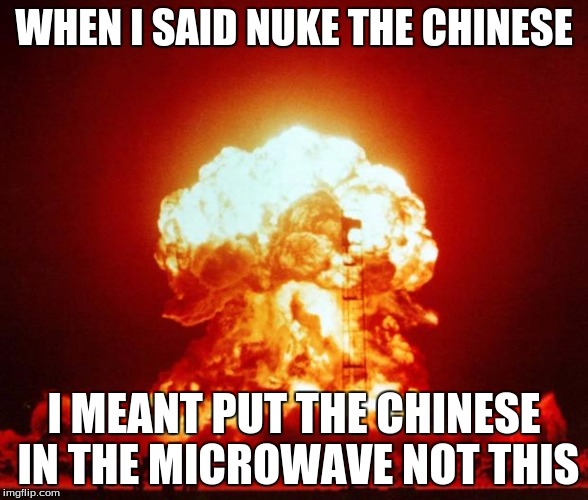 Nuke |  WHEN I SAID NUKE THE CHINESE; I MEANT PUT THE CHINESE IN THE MICROWAVE NOT THIS | image tagged in nuke | made w/ Imgflip meme maker