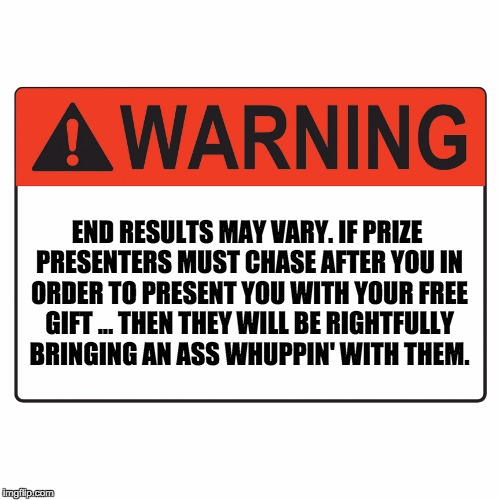 Warning Label | END RESULTS MAY VARY. IF PRIZE PRESENTERS MUST CHASE AFTER YOU IN ORDER TO PRESENT YOU WITH YOUR FREE GIFT ... THEN THEY WILL BE RIGHTFULLY  | image tagged in warning label | made w/ Imgflip meme maker