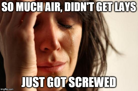First World Problems Meme | SO MUCH AIR, DIDN'T GET LAYS JUST GOT SCREWED | image tagged in memes,first world problems | made w/ Imgflip meme maker