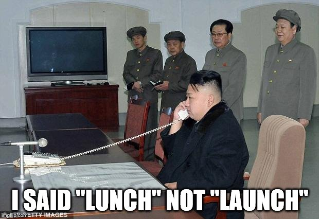 "I SAID ""LUNCH"" NOT ""LAUNCH"" 