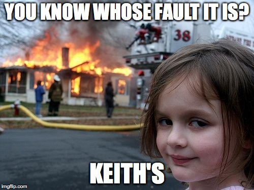 Disaster Girl Meme | YOU KNOW WHOSE FAULT IT IS? KEITH'S | image tagged in memes,disaster girl | made w/ Imgflip meme maker