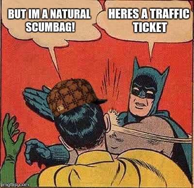 Batman Slapping Robin Meme | BUT IM A NATURAL SCUMBAG! HERES A TRAFFIC TICKET | image tagged in memes,batman slapping robin,scumbag | made w/ Imgflip meme maker