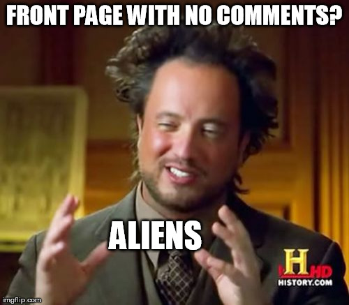Ancient Aliens Meme | FRONT PAGE WITH NO COMMENTS? ALIENS | image tagged in memes,ancient aliens | made w/ Imgflip meme maker