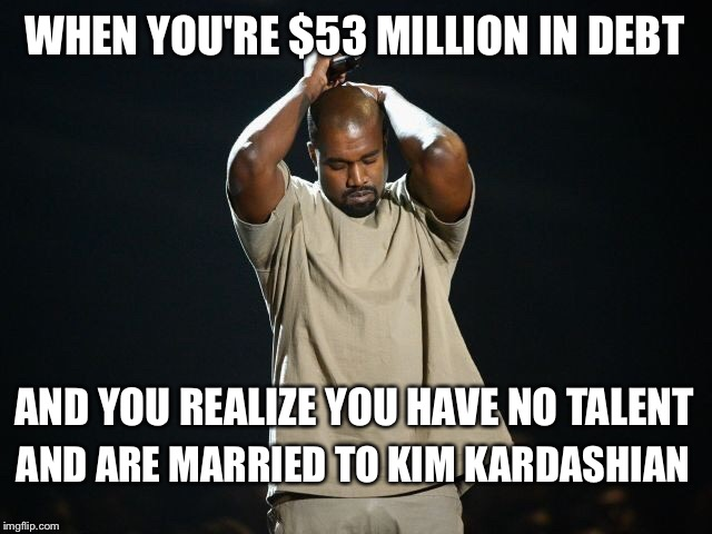 You can't make this stuff up! |  WHEN YOU'RE $53 MILLION IN DEBT; AND YOU REALIZE YOU HAVE NO TALENT; AND ARE MARRIED TO KIM KARDASHIAN | image tagged in kanye,kanye west,kim kardashian,debt | made w/ Imgflip meme maker