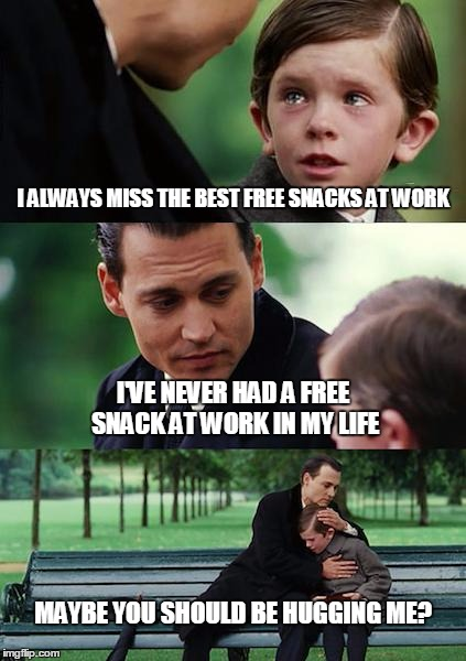 Finding Neverland Meme | I ALWAYS MISS THE BEST FREE SNACKS AT WORK I'VE NEVER HAD A FREE SNACK AT WORK IN MY LIFE MAYBE YOU SHOULD BE HUGGING ME? | image tagged in memes,finding neverland | made w/ Imgflip meme maker