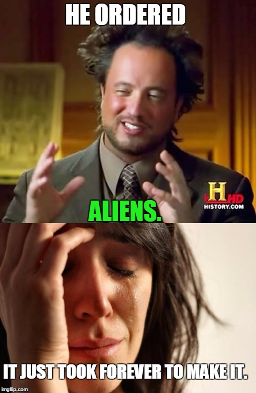HE ORDERED ALIENS. IT JUST TOOK FOREVER TO MAKE IT. | made w/ Imgflip meme maker