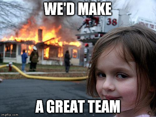 Disaster Girl Meme | WE'D MAKE A GREAT TEAM | image tagged in memes,disaster girl | made w/ Imgflip meme maker