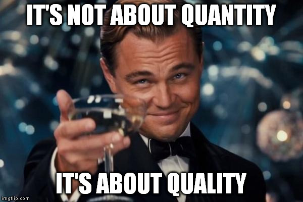 Leonardo Dicaprio Cheers Meme | IT'S NOT ABOUT QUANTITY IT'S ABOUT QUALITY | image tagged in memes,leonardo dicaprio cheers | made w/ Imgflip meme maker
