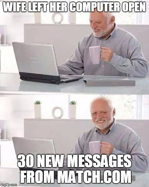 Hide the Pain Harold Meme | WIFE LEFT HER COMPUTER OPEN 30 NEW MESSAGES FROM MATCH.COM | image tagged in memes,hide the pain harold | made w/ Imgflip meme maker