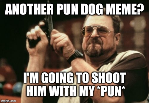 Am I The Only One Around Here Meme | ANOTHER PUN DOG MEME? I'M GOING TO SHOOT HIM WITH MY *PUN* | image tagged in memes,am i the only one around here | made w/ Imgflip meme maker